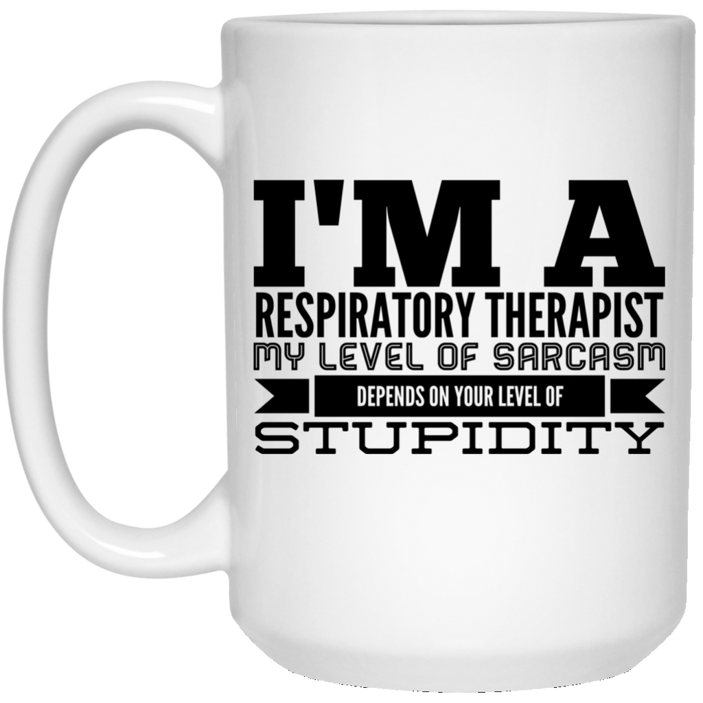 I'm a Respiratory Therapist  My level of sarcasm depends on your level of stupidity 15 oz. White Mug