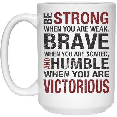 Be Strong When you are weak , Brave when you are scared and Humble when you are victorious Mug  - 15oz