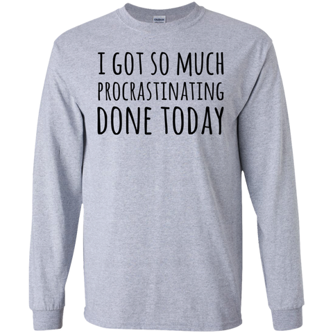 I got so much procrastinating done today   LS Tshirt