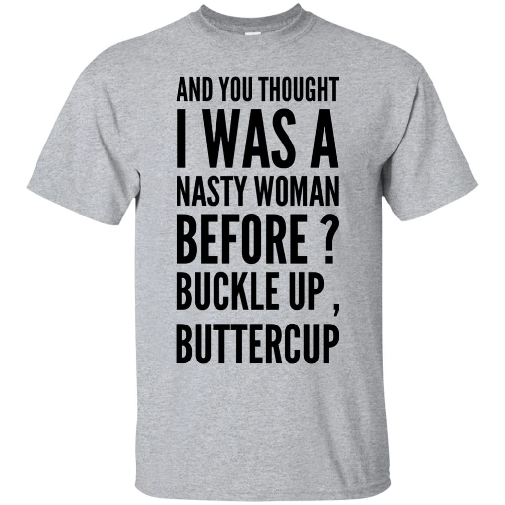 And You thought I was a nasty woman before ? Buckle up , Buttercup T-Shirt