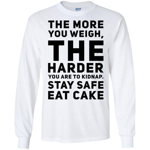 The More you weigh , The harder you are to kidnap. Stay Safe Eat Cake   LS Tshirt