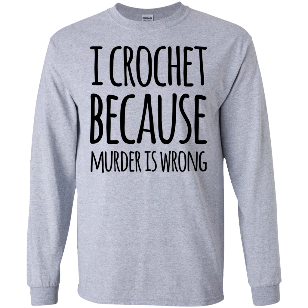I Crochet  because murder is wrong LS Tshirt