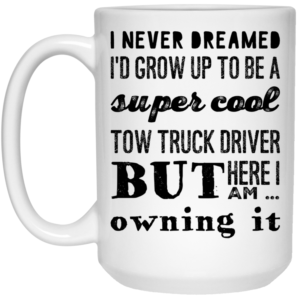 I never dreamed i'd Grow up to be a super cool tow truck driver but here i am killing it   Mug - 15oz