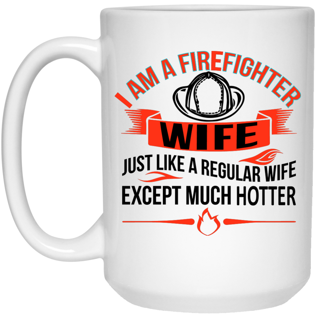 I am Firefighter Wife just like a regular wife except much hotter Mug - 15oz