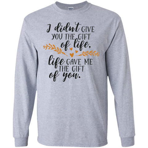 I didn't give you the gift of life , life gave me the gift of youT-Shirt