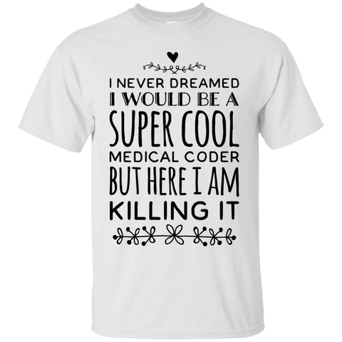 I never dreamed I would be a super cool medical coder  but here i am killing it  T-Shirt