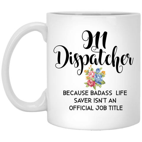 911 Dispatcher  because badass life saver isn't  an official job title  11 oz. White Mug