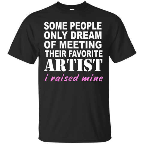Some people only dreamed of meeting their favorite artist I raised mine  T-Shirt
