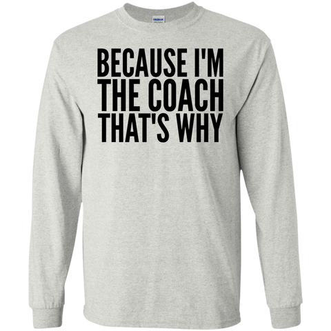 Because I'm the coach that's why  LS  T-Shirt