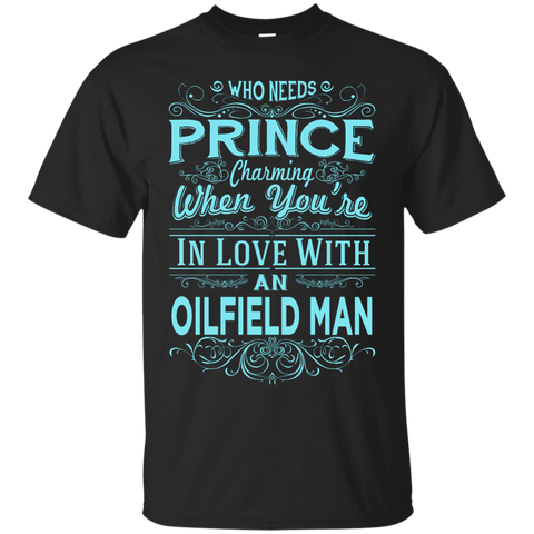 Who needs prince charming when you're in love with an oilfield man  Tshirt