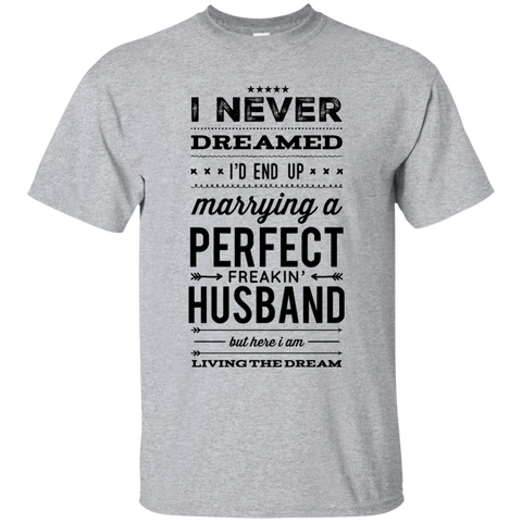 I never dreamed i'd end up marrying a perfect freakin' Husband but here i am living the dream  T-Shirt
