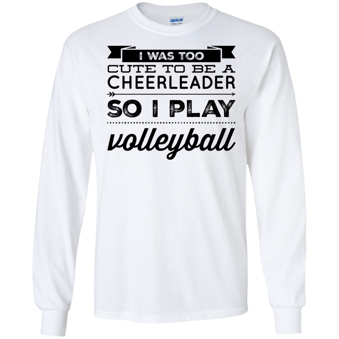 I wast too cute to be a cheerleader so i play volleyball LS Tshirt