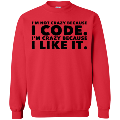 I'm not crazy because I code  I'm crazy because I like it .  Sweatshirt
