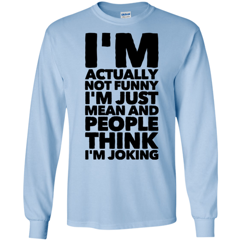 I'm actually not funny I'm just mean and people think I'm Joking LS Tshirt