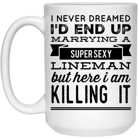 I never dreamed I'd end up marrying a super sexy lineman but here i am killing it  Mug  - 15oz