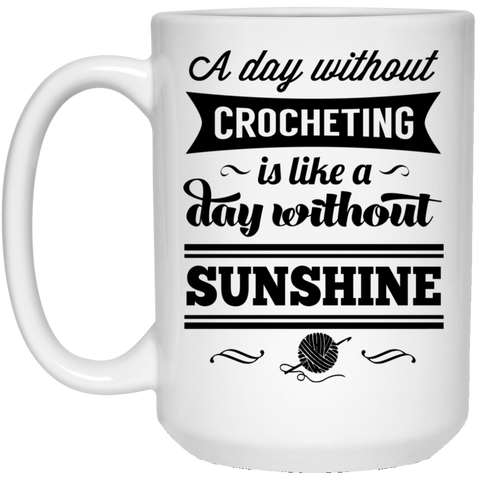 A Day without crocheting is like a day without sunshine 15 oz. White Mug