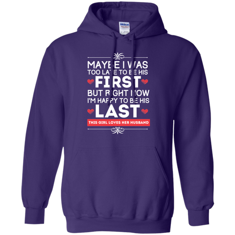 Maybe I was too late to be his first but right now I'm Happy to be his Last  Hoodie 8 oz