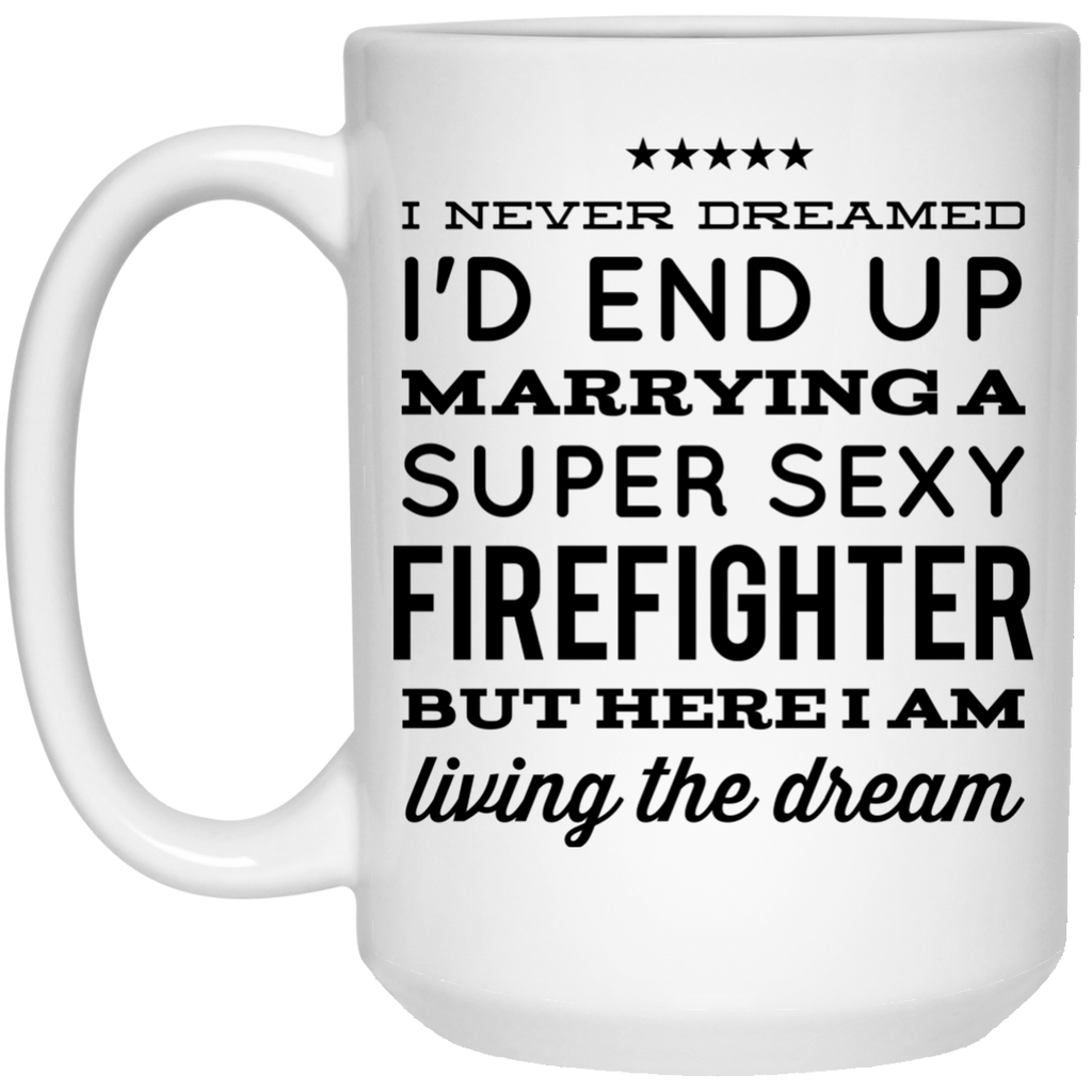I never dreamed I'd end up marrying a super sexy Firefighter but here i am living the dream Mug - 15oz