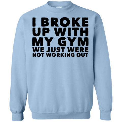I Broke up with my Gym We just were not working out    Sweatshirt