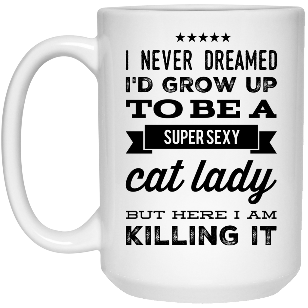 I Never dreamed i'd grow up to be a super sexy cat lady but here i am killing it  Mug - 15oz