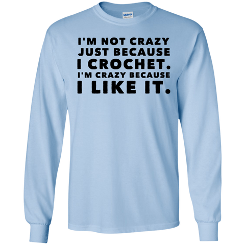 I'm not crazy just because I crochet. I'm crazy because i like it.  LS   T-Shirt