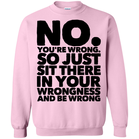 No. You're wrong. So just sit there in your wrongness and be wrong Sweatshirt