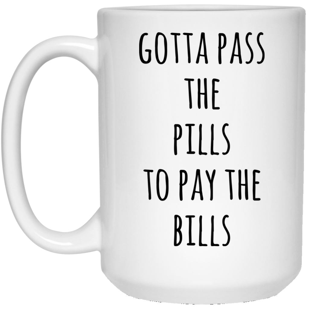 Gotta pass the pills to pay the bills 15 oz. White Mug