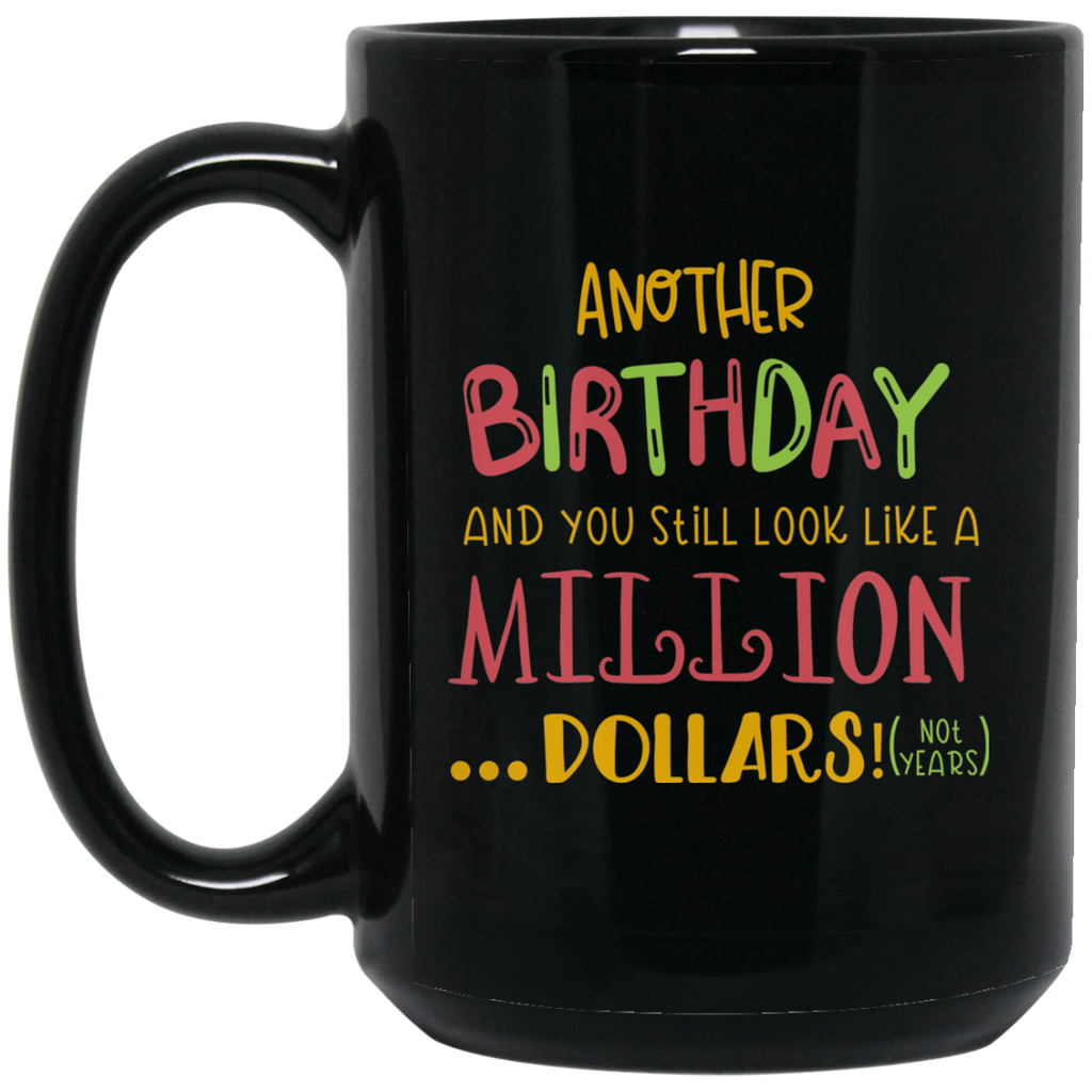 Another Birthday and you still look like a million dollars! ( not years )  15 oz. Black Mug