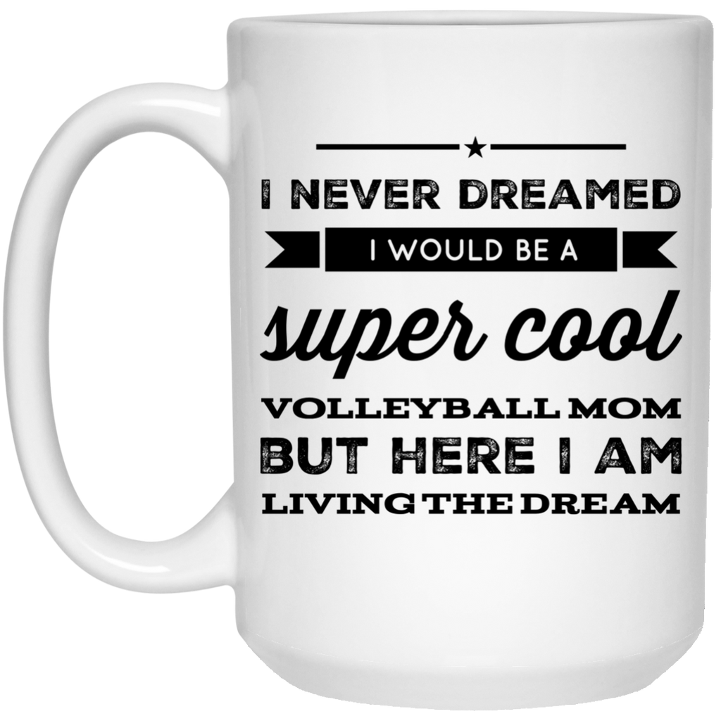 I never dreamed I would be a super cool volleyball mom but here i am living the dream  Mug - 15oz
