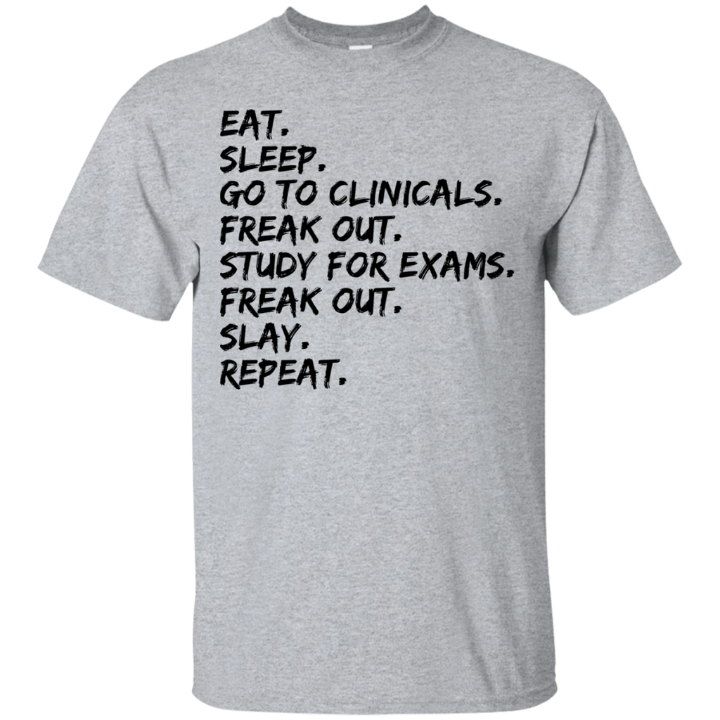 Eat.Sleep.Go to clinicals. freak out.study for exams .freak out .slay.repeat  T-Shirt