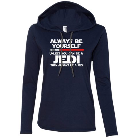 Always Be Yourself Unless You Can Be A Jedi Then Always Be A Jedi Ladies LS T-Shirt Hoodie