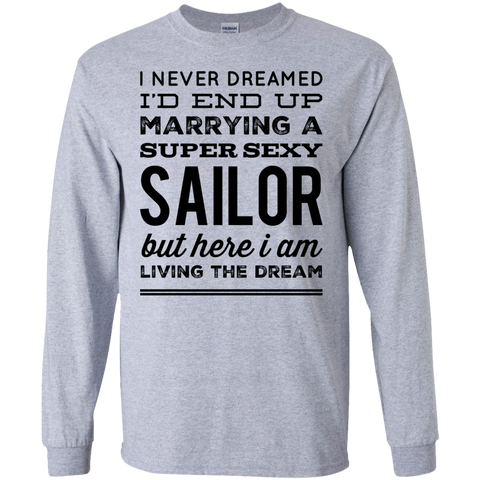 I never dreamed I'd end up marrying a super sexy Sailor but here i am living the dream  LS  Tshirt