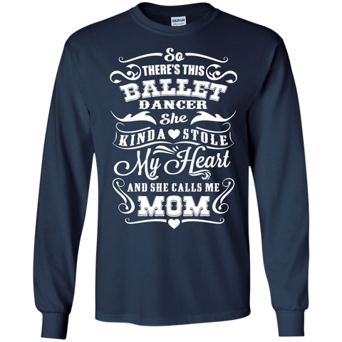 So There's This Ballet Dancer she kinda stole my Heart and she calls me Mom  LS Tshirt