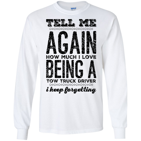 Tell Me again how much i love being a Tow Truck Driver  I keep forgetting LS Tshirt