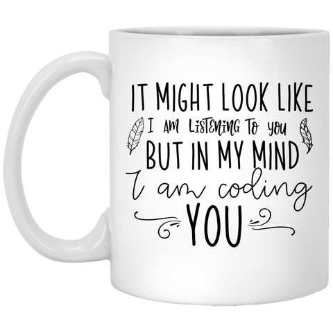 It might look like i am listening to you but in my mind i am coding you  11 oz. White Mug
