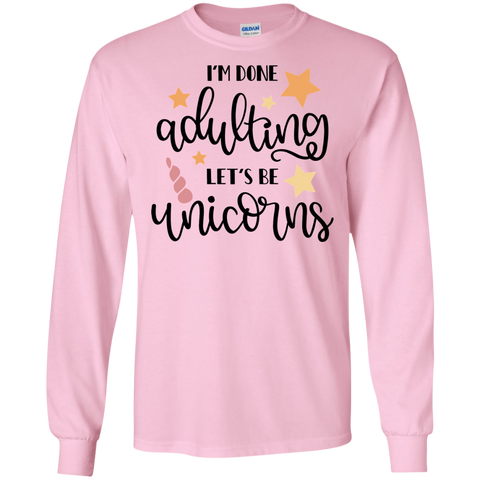 I'm done adulting let's be unicorns  LS   T-Shirt