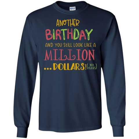 Another Birthday and you still look like a million dollars! ( not years )  LS Tshirt