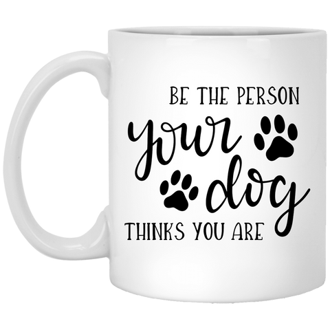 BE THE PERSON YOUR DOG THINKS YOU ARE	 11 oz. White Mug