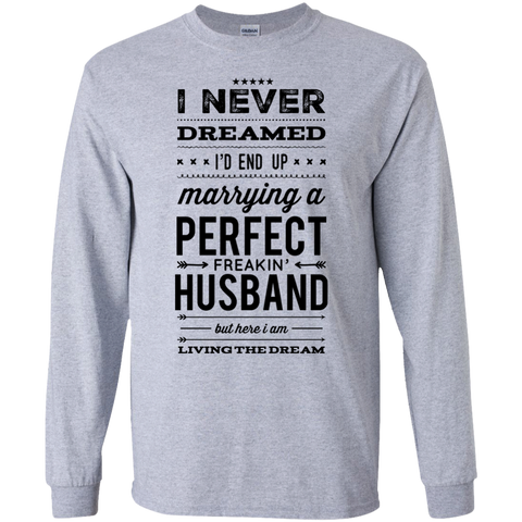 I never dreamed i'd end up marrying a perfect freakin' Husband but here i am living the dream LS   T-Shirt