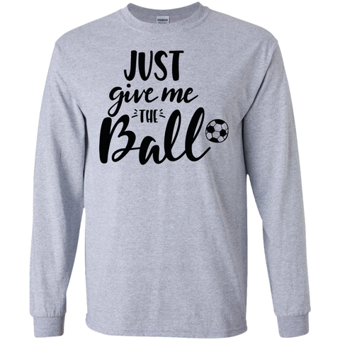 Just Give me the Ball  LS Tshirt