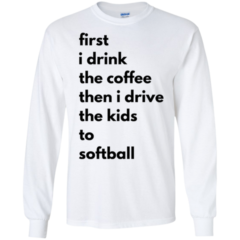 first i drink the coffee then i drive the kids to softball LS Tshirt