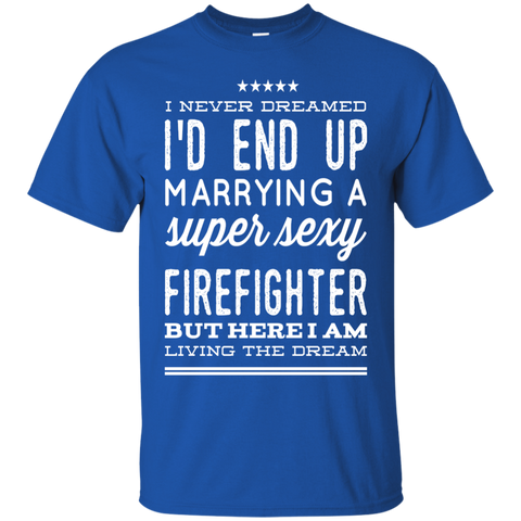 I never dreamed i'd end up marrying a super sexy firefighter  but here i am living the dream Tshirt