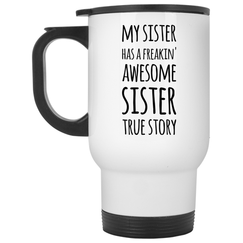 My Sister has a freakin' awesome sister True Story Travel Mug