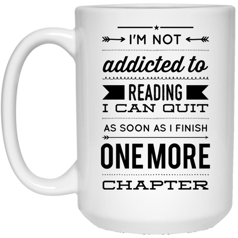 I'm Not Addicted To Reading I Can Quit As Soon As I Finish One More Chapter 15 oz. White Mug