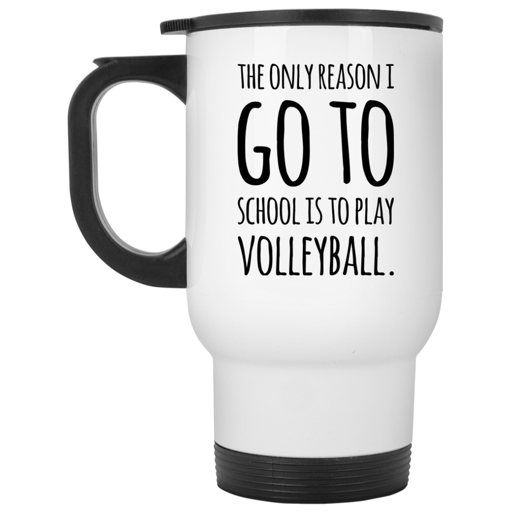 The Only reason i go to school is to play volleyball  White Travel Mug