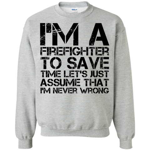I'm A Firefighter To Save Time Let's just assume that I'm never wrong  Sweatshirt