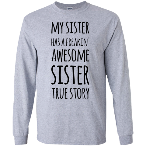 My Sister has a freakin' awesome sister True Story LS  Tshirt