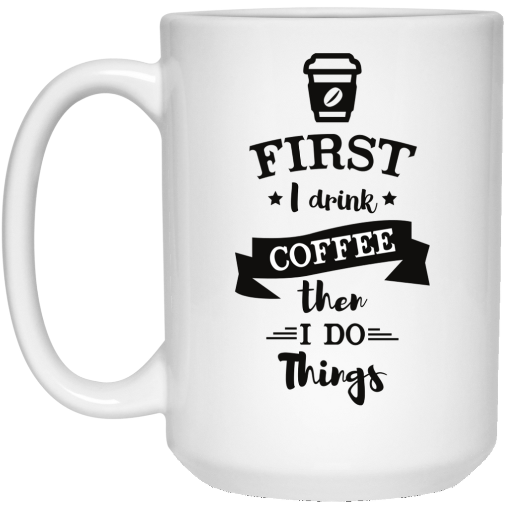 First I drink coffee then i do things 15 oz. White Mug