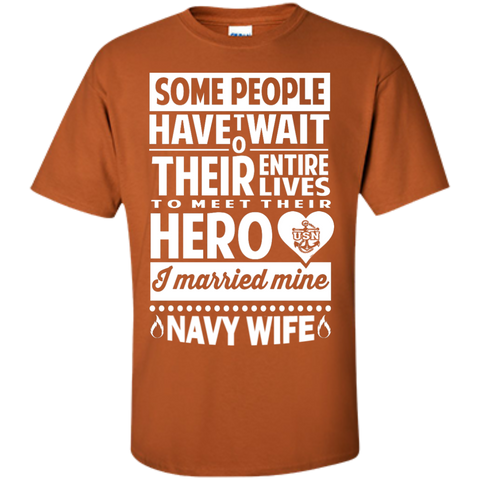 Some people have to wait their entire lives to meet their hero and I married mine Navy Wife T-Shirt