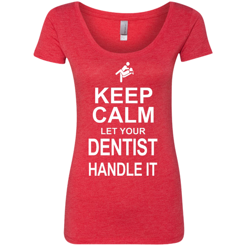 Keep Calm Let your Dentist Handle it   Ladies Triblend Scoop